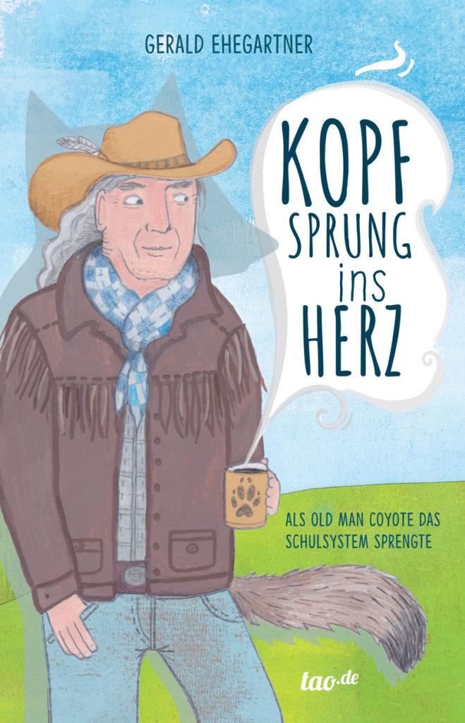 Buchcover - Gerald Ehegartner - Kopfsprung ins Herz - Als Old Man Coyote das Schulsystem sprengte, Tao Verlag